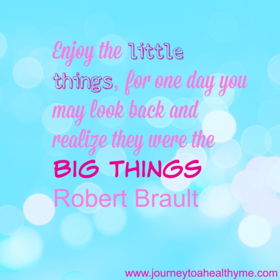 Enjoy the little things, for one day you may look back and realize they were the big things-Robert Brault