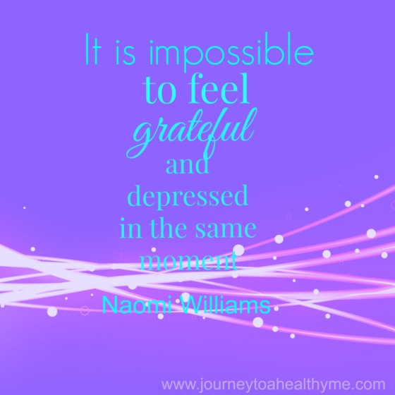 It is impossible to feel grateful and depressed in the same moment-Naomi Williams