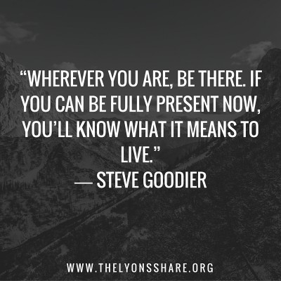 """Wherever-you-are-be-there.-If-you-can-be-fully-present-now-you'll-know-what-it-means-to-live.""-―-Steve-Goodier"